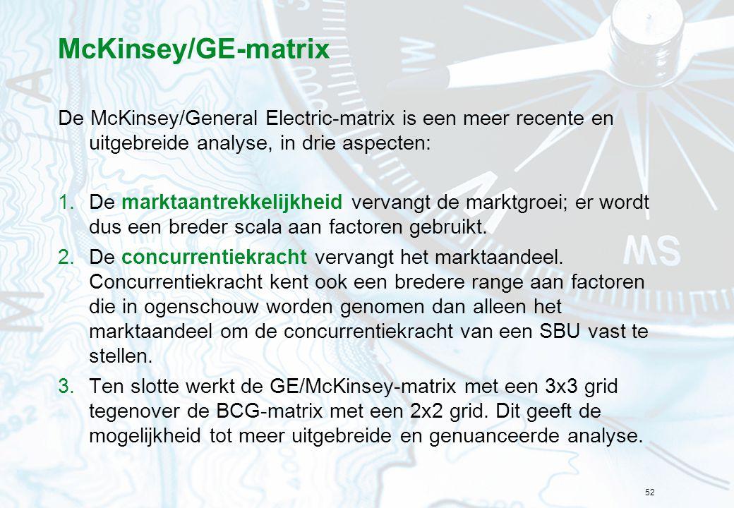 52 McKinsey/GE-matrix De McKinsey/General Electric-matrix is een meer recente en uitgebreide analyse, in drie aspecten: 1.De marktaantrekkelijkheid vervangt de marktgroei; er wordt dus een breder scala aan factoren gebruikt.
