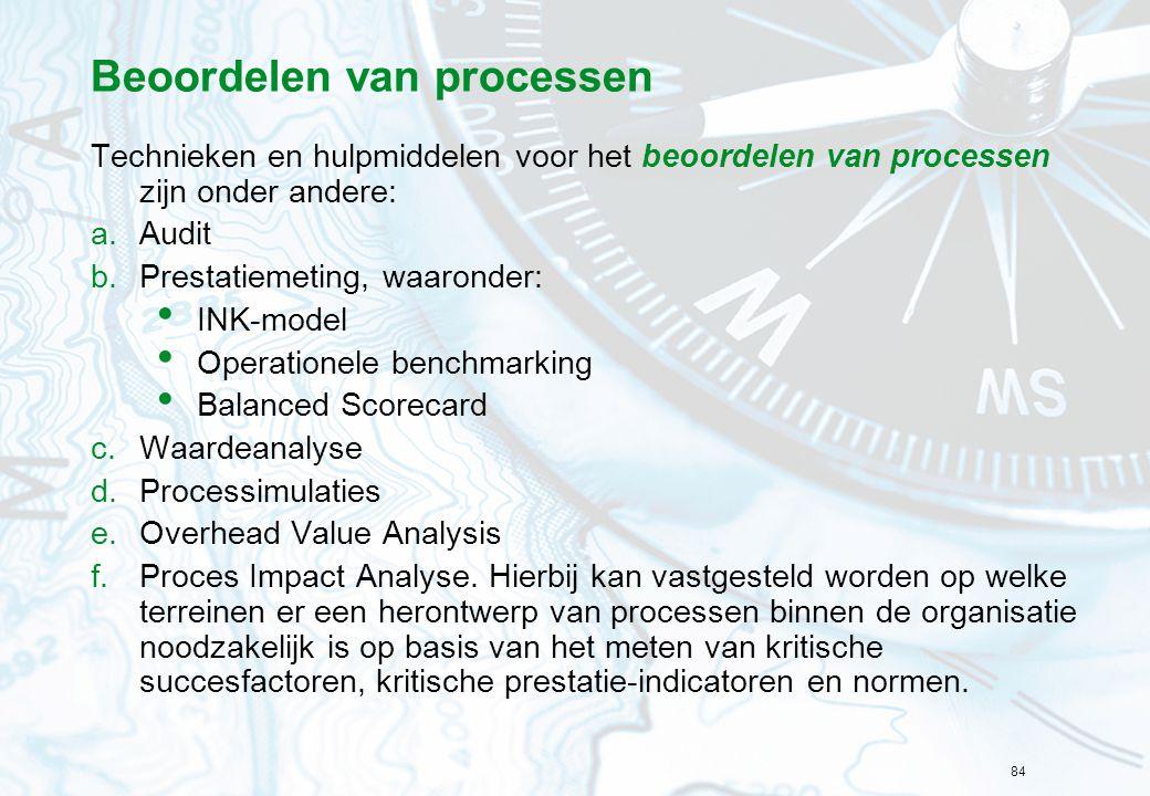 84 Beoordelen van processen Technieken en hulpmiddelen voor het beoordelen van processen zijn onder andere: a.Audit b.Prestatiemeting, waaronder: INK-model Operationele benchmarking Balanced Scorecard c.Waardeanalyse d.Processimulaties e.Overhead Value Analysis f.Proces Impact Analyse.