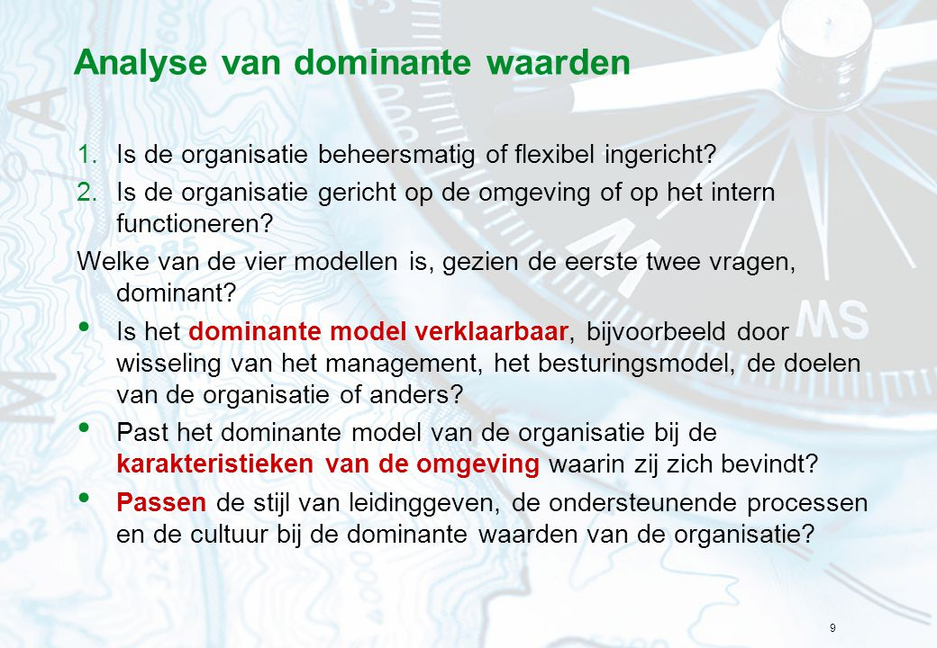 9 Analyse van dominante waarden 1.Is de organisatie beheersmatig of flexibel ingericht? 2.Is de organisatie gericht op de omgeving of op het intern fu