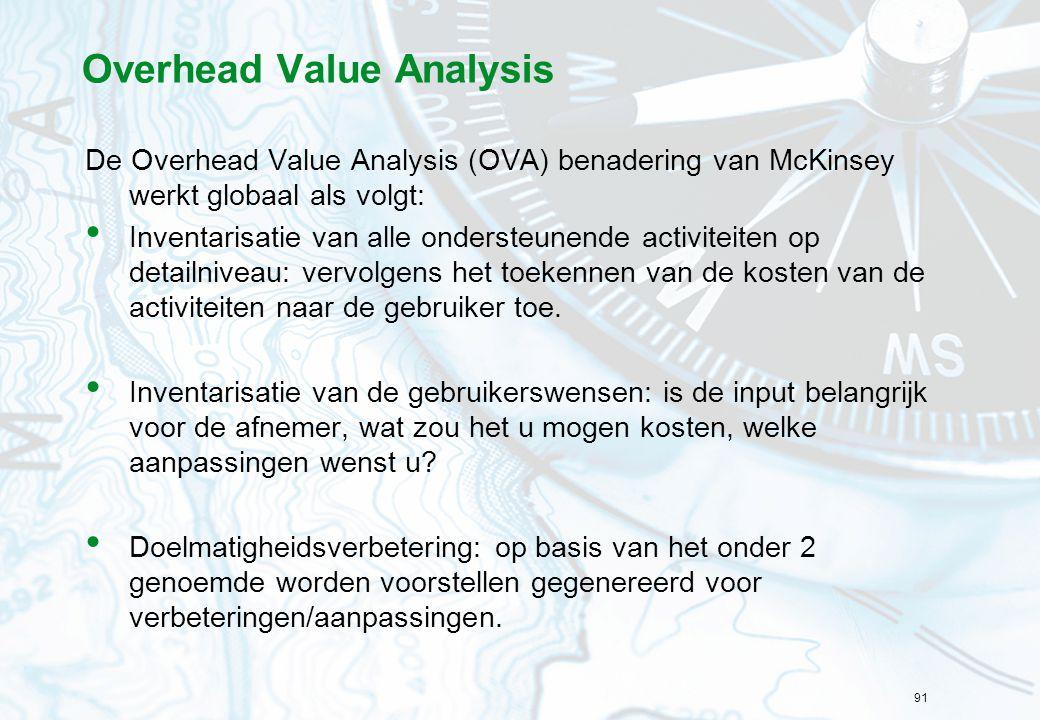 91 Overhead Value Analysis De Overhead Value Analysis (OVA) benadering van McKinsey werkt globaal als volgt: Inventarisatie van alle ondersteunende activiteiten op detailniveau: vervolgens het toekennen van de kosten van de activiteiten naar de gebruiker toe.