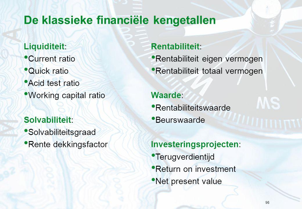 96 De klassieke financiële kengetallen Liquiditeit: Current ratio Quick ratio Acid test ratio Working capital ratio Solvabiliteit: Solvabiliteitsgraad