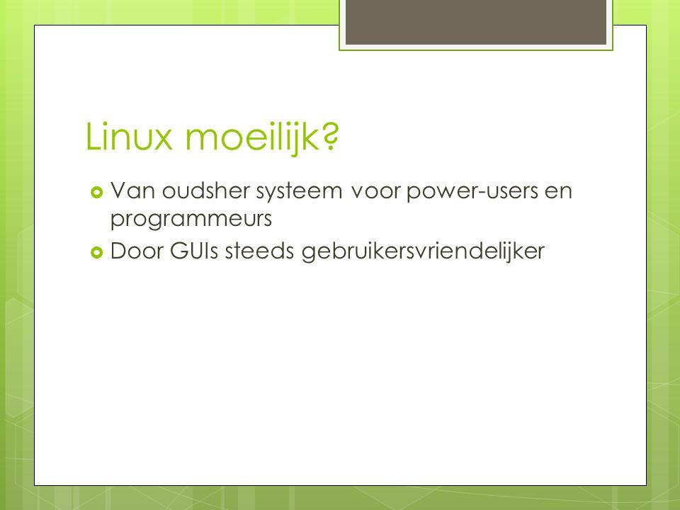 Linux moeilijk?  Van oudsher systeem voor power-users en programmeurs  Door GUIs steeds gebruikersvriendelijker