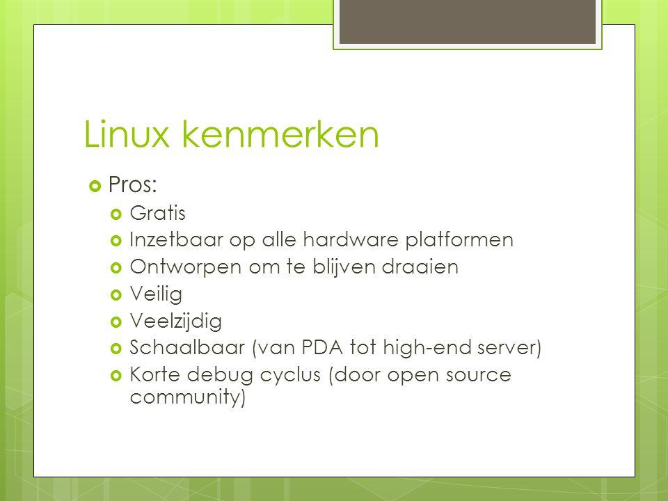 Linux kenmerken  Pros:  Gratis  Inzetbaar op alle hardware platformen  Ontworpen om te blijven draaien  Veilig  Veelzijdig  Schaalbaar (van PDA