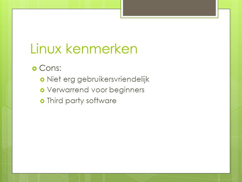 Linux kenmerken  Cons:  Niet erg gebruikersvriendelijk  Verwarrend voor beginners  Third party software
