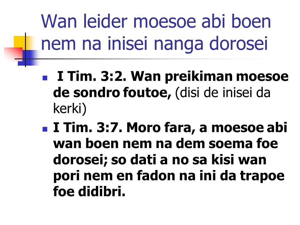 Wan leider moesoe abi boen nem na inisei nanga dorosei I Tim. 3:2. Wan preikiman moesoe de sondro foutoe, (disi de inisei da kerki) I Tim. 3:7. Moro f