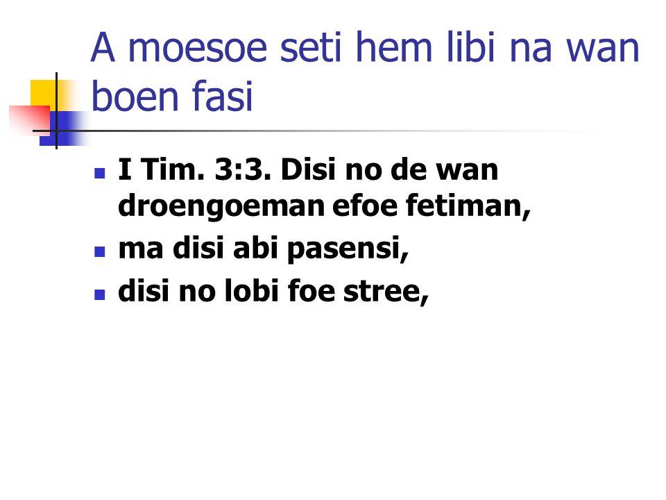 A moesoe seti hem libi na wan boen fasi I Tim. 3:3. Disi no de wan droengoeman efoe fetiman, ma disi abi pasensi, disi no lobi foe stree,