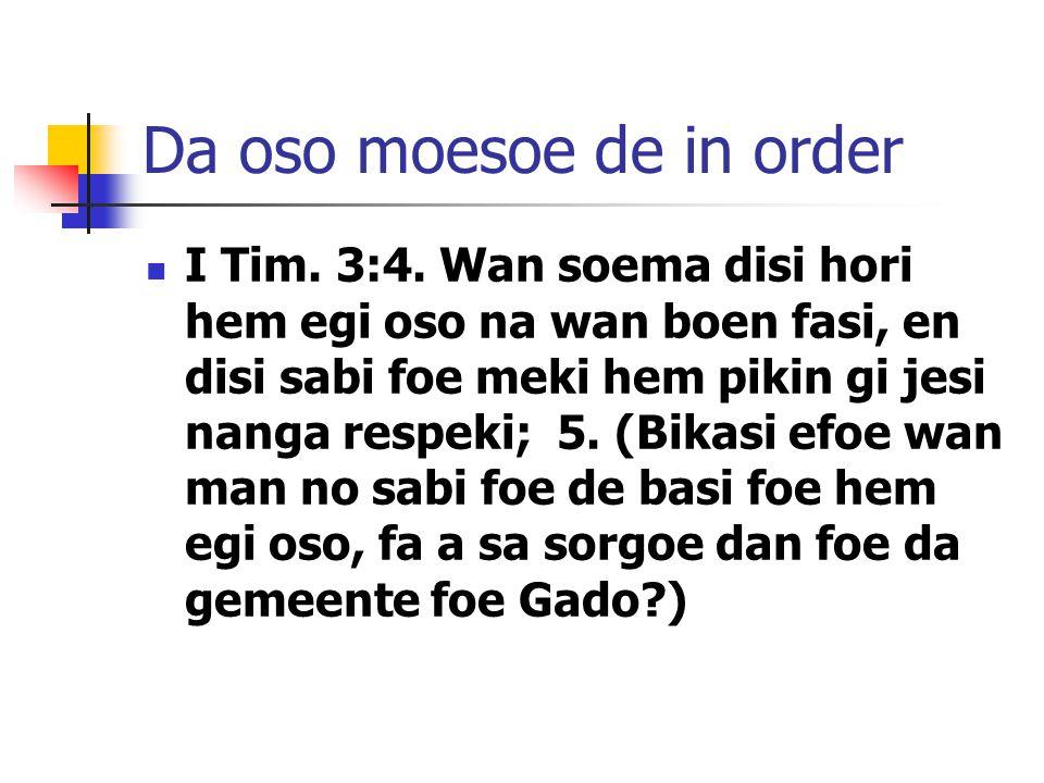 Da oso moesoe de in order I Tim. 3:4. Wan soema disi hori hem egi oso na wan boen fasi, en disi sabi foe meki hem pikin gi jesi nanga respeki; 5. (Bik