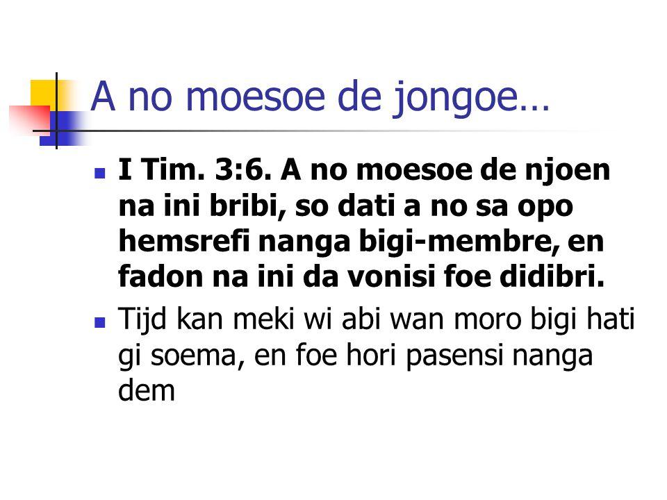 A no moesoe de jongoe… I Tim. 3:6. A no moesoe de njoen na ini bribi, so dati a no sa opo hemsrefi nanga bigi-membre, en fadon na ini da vonisi foe di
