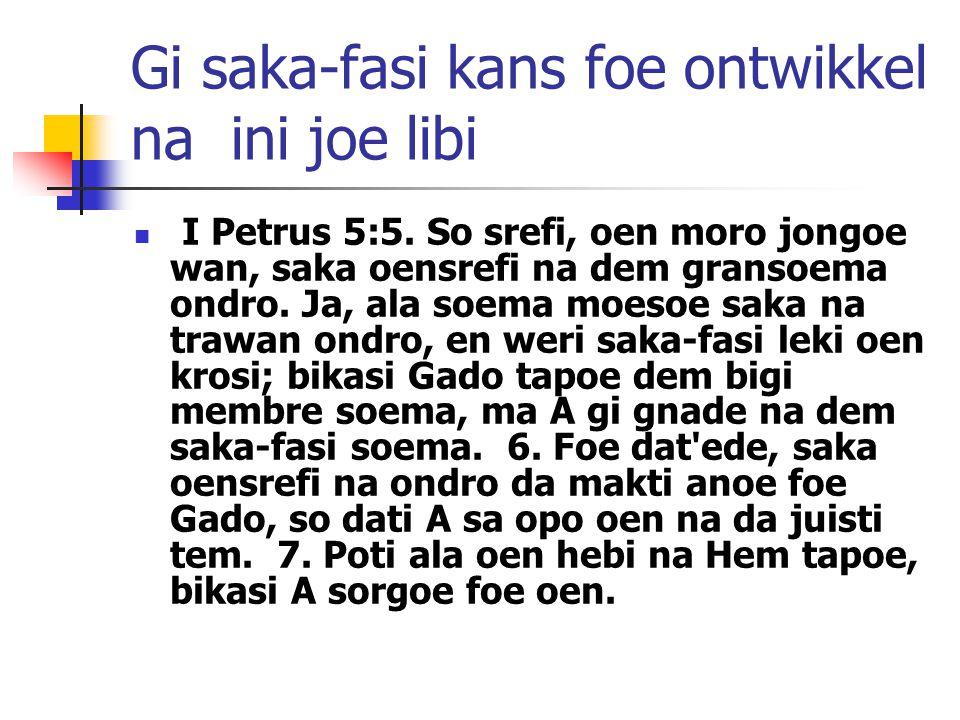 Gi saka-fasi kans foe ontwikkel na ini joe libi I Petrus 5:5. So srefi, oen moro jongoe wan, saka oensrefi na dem gransoema ondro. Ja, ala soema moeso