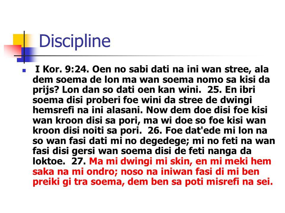 Discipline I Kor. 9:24. Oen no sabi dati na ini wan stree, ala dem soema de lon ma wan soema nomo sa kisi da prijs? Lon dan so dati oen kan wini. 25.