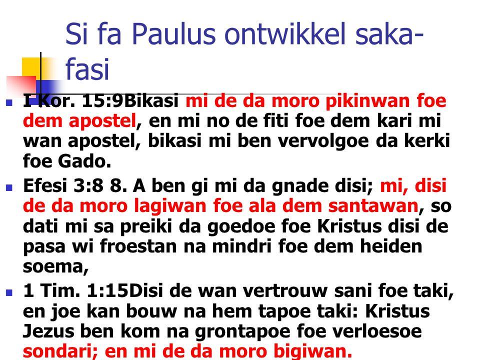 Si fa Paulus ontwikkel saka- fasi I Kor. 15:9Bikasi mi de da moro pikinwan foe dem apostel, en mi no de fiti foe dem kari mi wan apostel, bikasi mi be