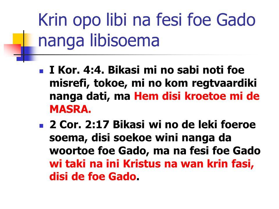 Krin opo libi na fesi foe Gado nanga libisoema I Kor. 4:4. Bikasi mi no sabi noti foe misrefi, tokoe, mi no kom regtvaardiki nanga dati, ma Hem disi k