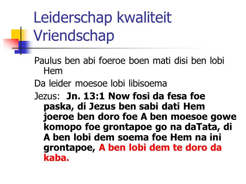 Leiderschap kwaliteit Vriendschap Paulus ben abi foeroe boen mati disi ben lobi Hem Da leider moesoe lobi libisoema Jezus: Jn. 13:1 Now fosi da fesa f