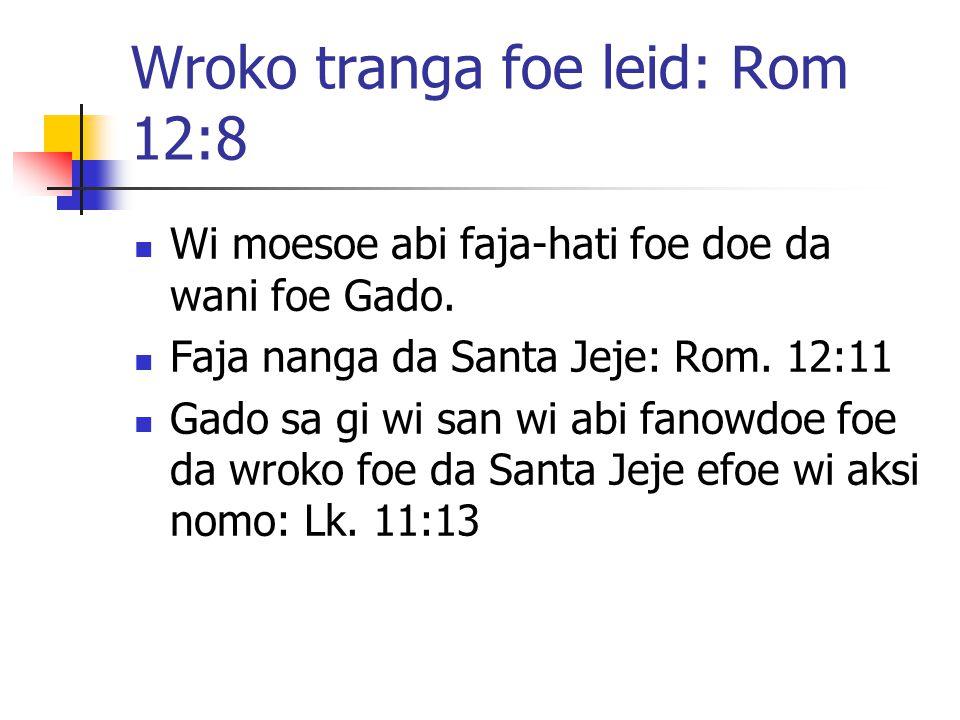 Wroko tranga foe leid: Rom 12:8 Wi moesoe abi faja-hati foe doe da wani foe Gado. Faja nanga da Santa Jeje: Rom. 12:11 Gado sa gi wi san wi abi fanowd