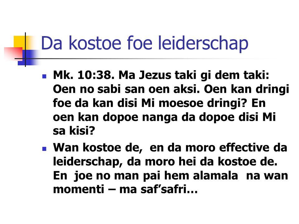 Da kostoe foe leiderschap Mk. 10:38. Ma Jezus taki gi dem taki: Oen no sabi san oen aksi. Oen kan dringi foe da kan disi Mi moesoe dringi? En oen kan