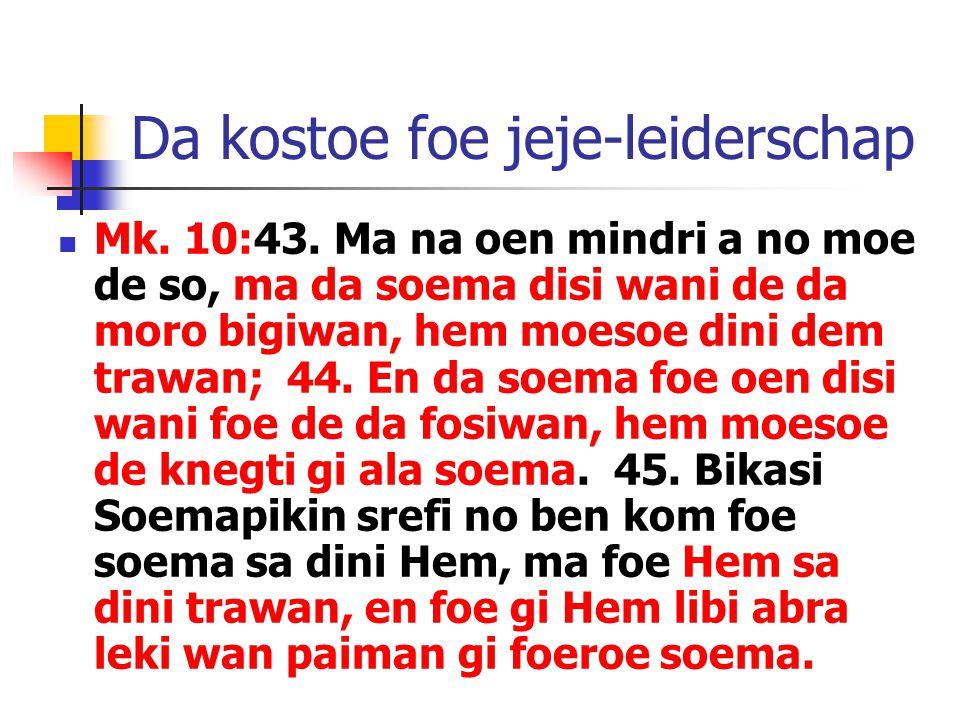 Da kostoe foe jeje-leiderschap Mk. 10:43. Ma na oen mindri a no moe de so, ma da soema disi wani de da moro bigiwan, hem moesoe dini dem trawan; 44. E