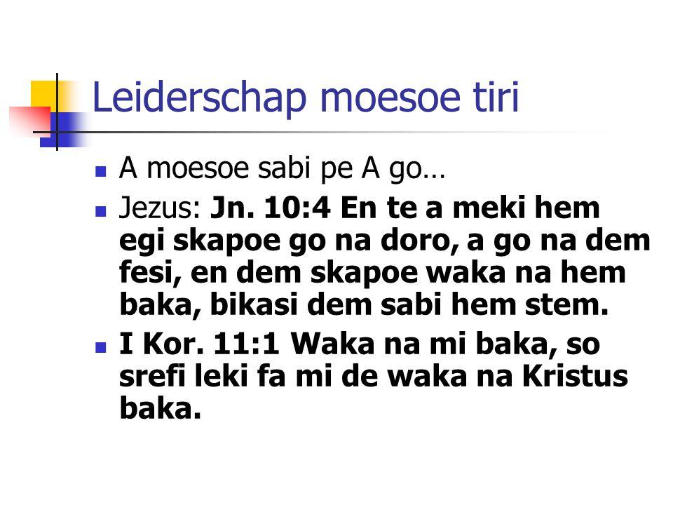 Leiderschap moesoe tiri A moesoe sabi pe A go… Jezus: Jn. 10:4 En te a meki hem egi skapoe go na doro, a go na dem fesi, en dem skapoe waka na hem bak
