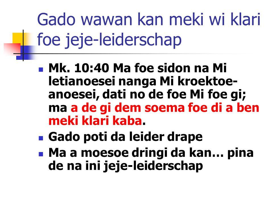Gado wawan kan meki wi klari foe jeje-leiderschap Mk. 10:40 Ma foe sidon na Mi letianoesei nanga Mi kroektoe- anoesei, dati no de foe Mi foe gi; ma a