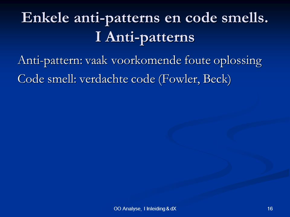 16OO Analyse, I Inleiding & dX Enkele anti-patterns en code smells. I Anti-patterns Anti-pattern: vaak voorkomende foute oplossing Code smell: verdach