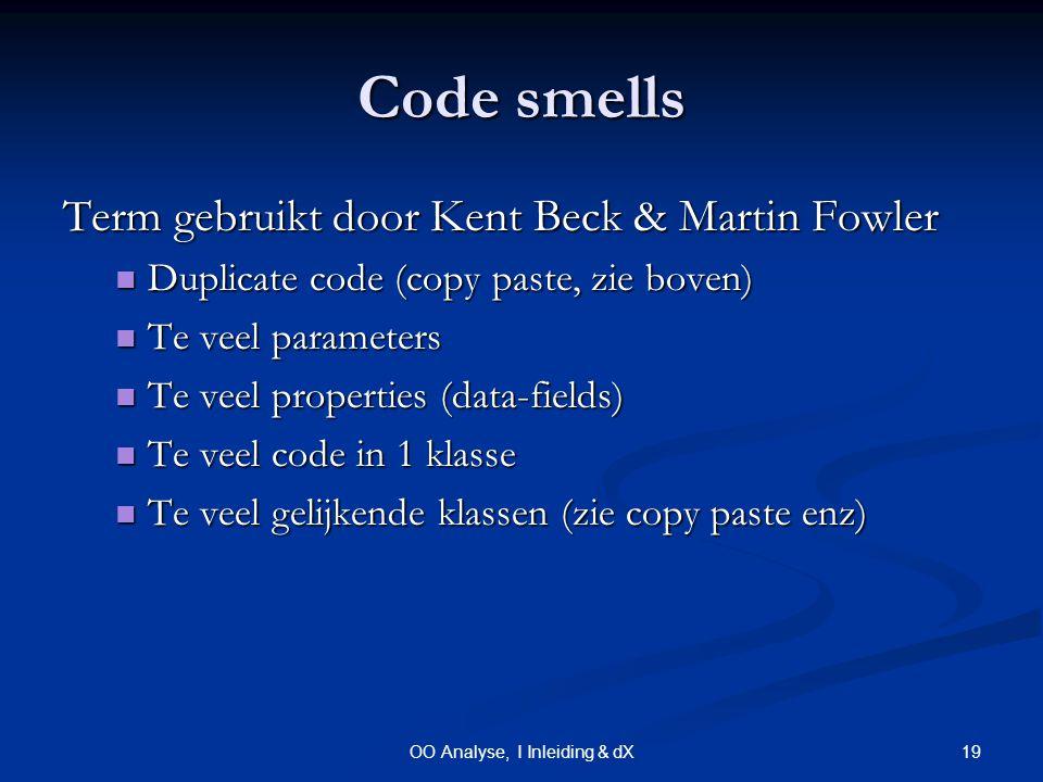 19OO Analyse, I Inleiding & dX Code smells Term gebruikt door Kent Beck & Martin Fowler Duplicate code (copy paste, zie boven) Duplicate code (copy paste, zie boven) Te veel parameters Te veel parameters Te veel properties (data-fields) Te veel properties (data-fields) Te veel code in 1 klasse Te veel code in 1 klasse Te veel gelijkende klassen (zie copy paste enz) Te veel gelijkende klassen (zie copy paste enz)