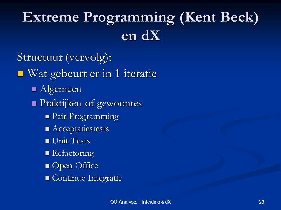 23OO Analyse, I Inleiding & dX Extreme Programming (Kent Beck) en dX Structuur (vervolg): Wat gebeurt er in 1 iteratie Wat gebeurt er in 1 iteratie Algemeen Algemeen Praktijken of gewoontes Praktijken of gewoontes Pair Programming Pair Programming Acceptatiestests Acceptatiestests Unit Tests Unit Tests Refactoring Refactoring Open Office Open Office Continue Integratie Continue Integratie