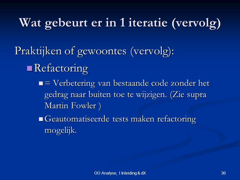 30OO Analyse, I Inleiding & dX Wat gebeurt er in 1 iteratie (vervolg) Praktijken of gewoontes (vervolg): Refactoring Refactoring = Verbetering van bestaande code zonder het gedrag naar buiten toe te wijzigen.