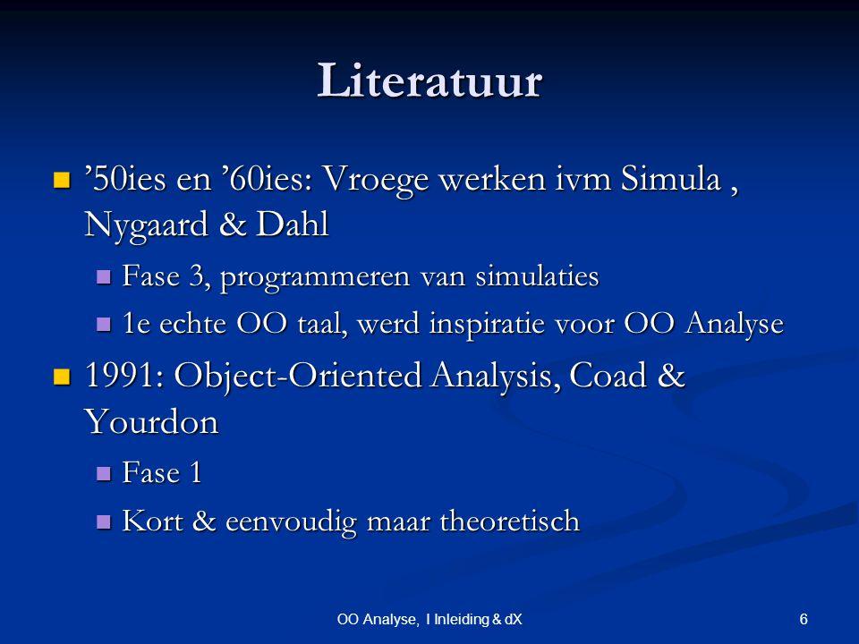 6OO Analyse, I Inleiding & dX Literatuur '50ies en '60ies: Vroege werken ivm Simula, Nygaard & Dahl '50ies en '60ies: Vroege werken ivm Simula, Nygaard & Dahl Fase 3, programmeren van simulaties Fase 3, programmeren van simulaties 1e echte OO taal, werd inspiratie voor OO Analyse 1e echte OO taal, werd inspiratie voor OO Analyse 1991: Object-Oriented Analysis, Coad & Yourdon 1991: Object-Oriented Analysis, Coad & Yourdon Fase 1 Fase 1 Kort & eenvoudig maar theoretisch Kort & eenvoudig maar theoretisch