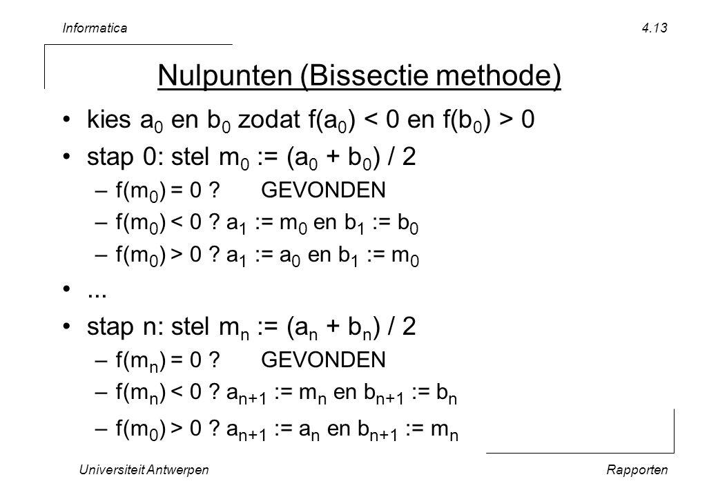 Informatica Universiteit AntwerpenRapporten 4.13 Nulpunten (Bissectie methode) kies a 0 en b 0 zodat f(a 0 ) 0 stap 0: stel m 0 := (a 0 + b 0 ) / 2 –f(m 0 ) = 0 GEVONDEN –f(m 0 ) < 0 .