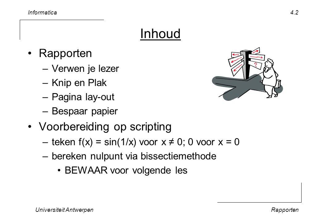 Informatica Universiteit AntwerpenRapporten 4.2 Inhoud Rapporten –Verwen je lezer –Knip en Plak –Pagina lay-out –Bespaar papier Voorbereiding op scripting –teken f(x) = sin(1/x) voor x ≠ 0; 0 voor x = 0 –bereken nulpunt via bissectiemethode BEWAAR voor volgende les