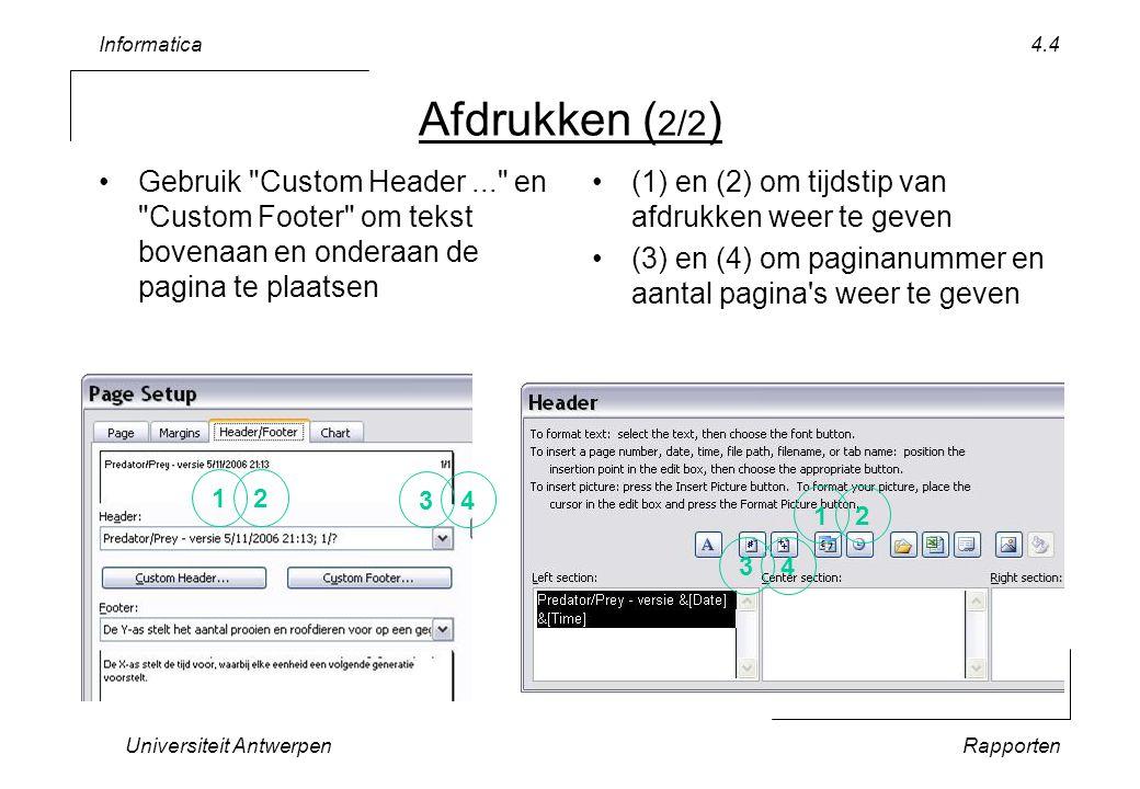 Informatica Universiteit AntwerpenRapporten 4.4 Afdrukken ( 2/2 ) Gebruik Custom Header... en Custom Footer om tekst bovenaan en onderaan de pagina te plaatsen (1) en (2) om tijdstip van afdrukken weer te geven (3) en (4) om paginanummer en aantal pagina s weer te geven 12 34 12 34
