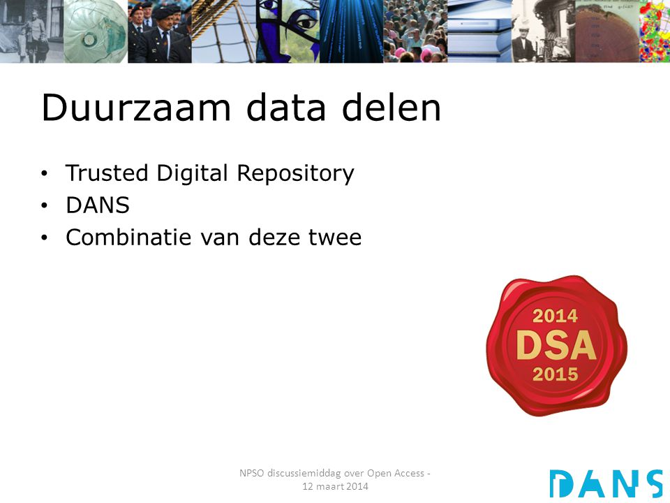 Duurzaam data delen Trusted Digital Repository DANS Combinatie van deze twee NPSO discussiemiddag over Open Access - 12 maart 2014