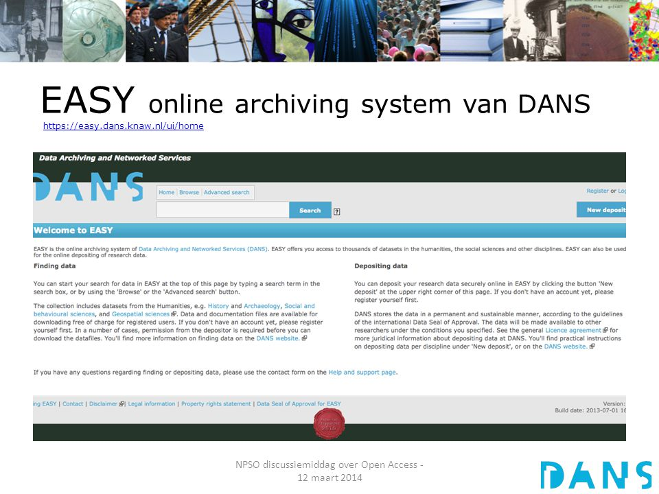 EASY online archiving system van DANS https://easy.dans.knaw.nl/ui/homehttps://easy.dans.knaw.nl/ui/home NPSO discussiemiddag over Open Access - 12 maart 2014