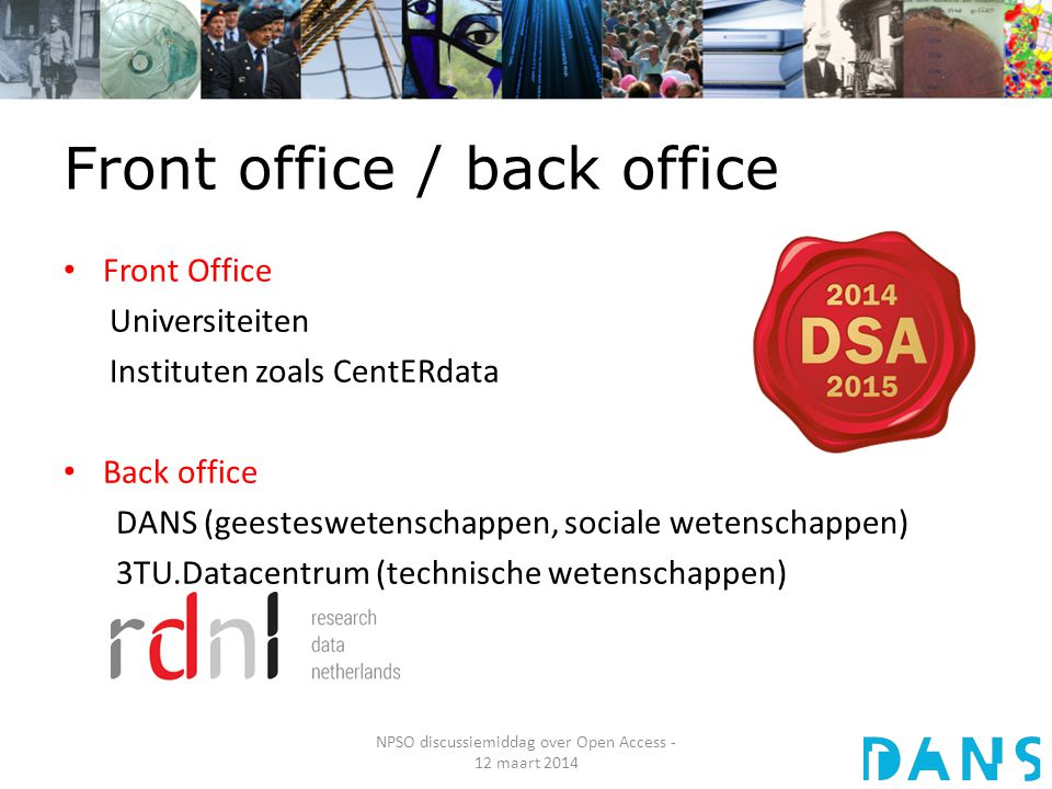 Front office / back office NPSO discussiemiddag over Open Access - 12 maart 2014 Front Office Universiteiten Instituten zoals CentERdata Back office DANS (geesteswetenschappen, sociale wetenschappen) 3TU.Datacentrum (technische wetenschappen)