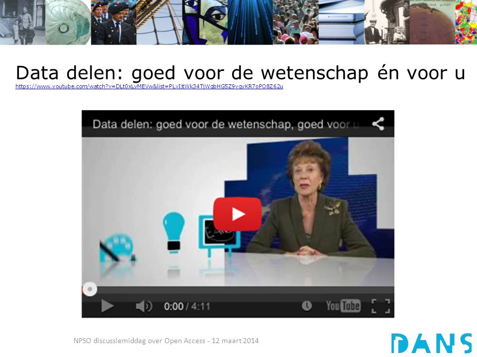 Data delen: goed voor de wetenschap én voor u https://www.youtube.com/watch?v=DLt0xLyMEVw&list=PLvIjtWk34TjWqbHG5Z9vqyKR7oPO8Z62u https://www.youtube.com/watch?v=DLt0xLyMEVw&list=PLvIjtWk34TjWqbHG5Z9vqyKR7oPO8Z62u NPSO discussiemiddag over Open Access - 12 maart 2014