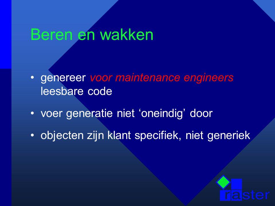 Beren en wakken genereer voor maintenance engineers leesbare code voer generatie niet 'oneindig' door objecten zijn klant specifiek, niet generiek