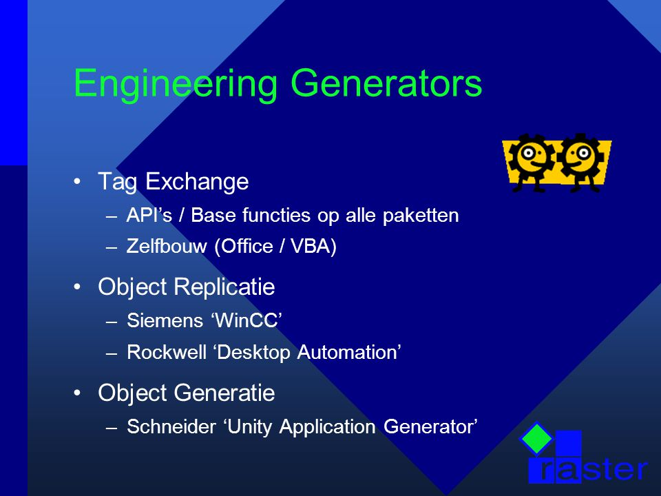 Engineering Generators Tag Exchange –API's / Base functies op alle paketten –Zelfbouw (Office / VBA) Object Replicatie –Siemens 'WinCC' –Rockwell 'Desktop Automation' Object Generatie –Schneider 'Unity Application Generator'