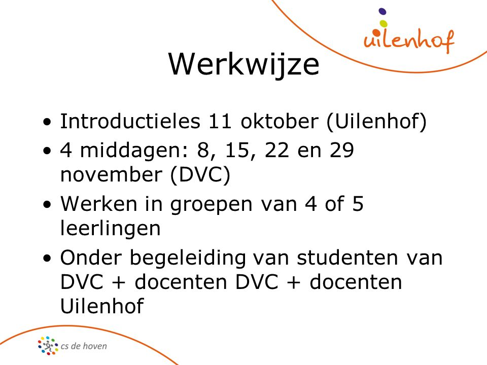 Werkwijze Introductieles 11 oktober (Uilenhof) 4 middagen: 8, 15, 22 en 29 november (DVC) Werken in groepen van 4 of 5 leerlingen Onder begeleiding va