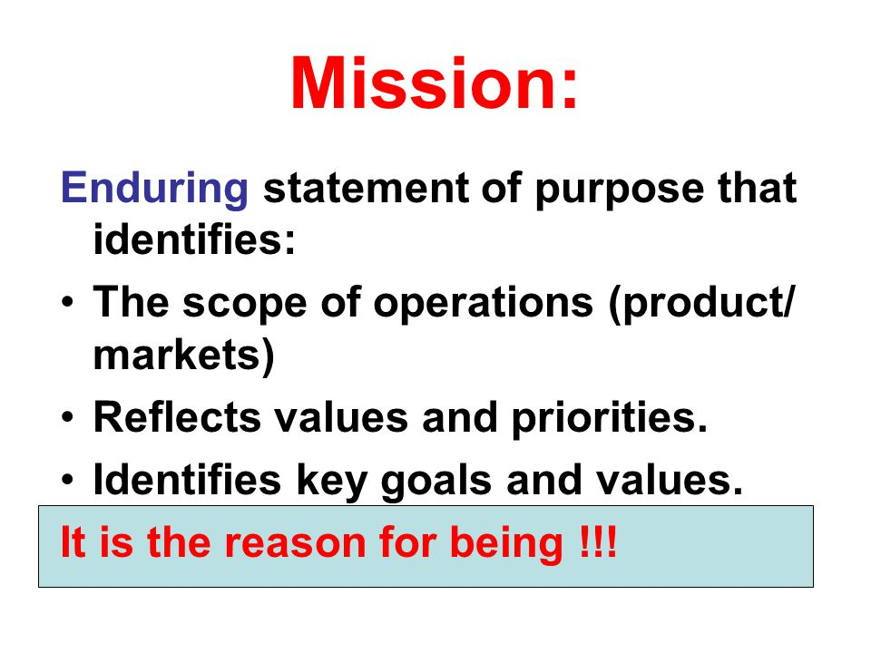 Mission: Enduring statement of purpose that identifies: The scope of operations (product/ markets) Reflects values and priorities. Identifies key goal