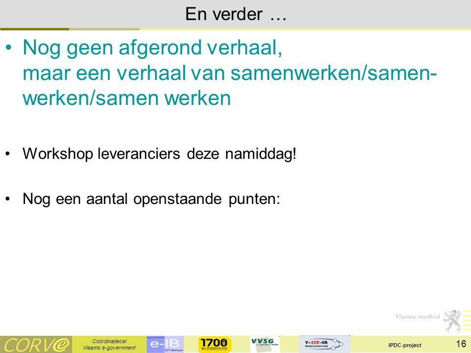 Coördinatiecel Vlaams e-government IPDC-project 16 En verder … Nog geen afgerond verhaal, maar een verhaal van samenwerken/samen- werken/samen werken Workshop leveranciers deze namiddag.