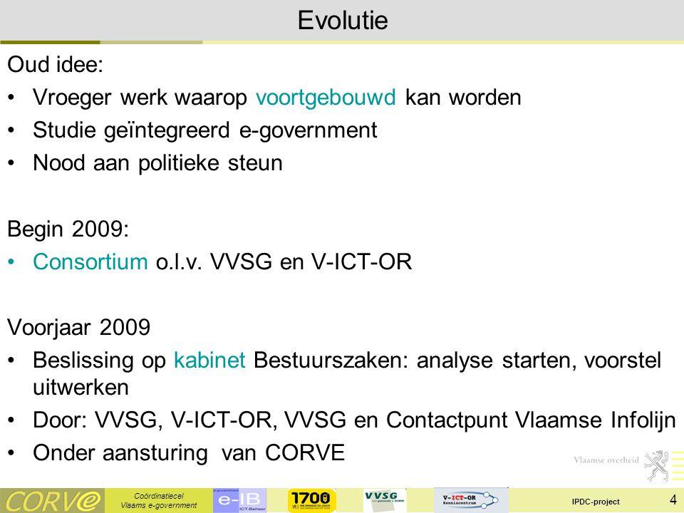 Coördinatiecel Vlaams e-government IPDC-project 4 Evolutie Oud idee: Vroeger werk waarop voortgebouwd kan worden Studie geïntegreerd e-government Nood aan politieke steun Begin 2009: Consortium o.l.v.