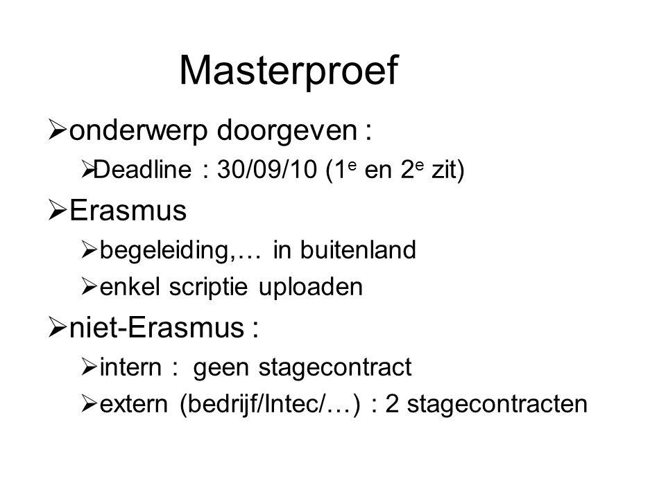 Masterproef  onderwerp doorgeven :  Deadline : 30/09/10 (1 e en 2 e zit)  Erasmus  begeleiding,… in buitenland  enkel scriptie uploaden  niet-Erasmus :  intern : geen stagecontract  extern (bedrijf/Intec/…) : 2 stagecontracten