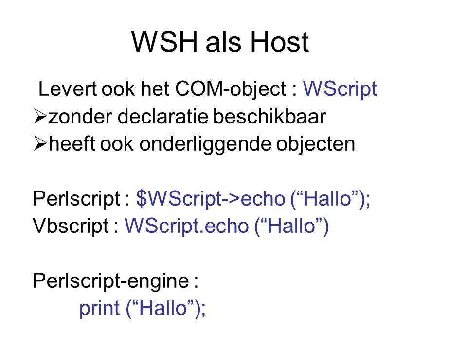 WSH als Host Levert ook het COM-object : WScript  zonder declaratie beschikbaar  heeft ook onderliggende objecten Perlscript : $WScript->echo ( Hallo ); Vbscript : WScript.echo ( Hallo ) Perlscript-engine : print ( Hallo );