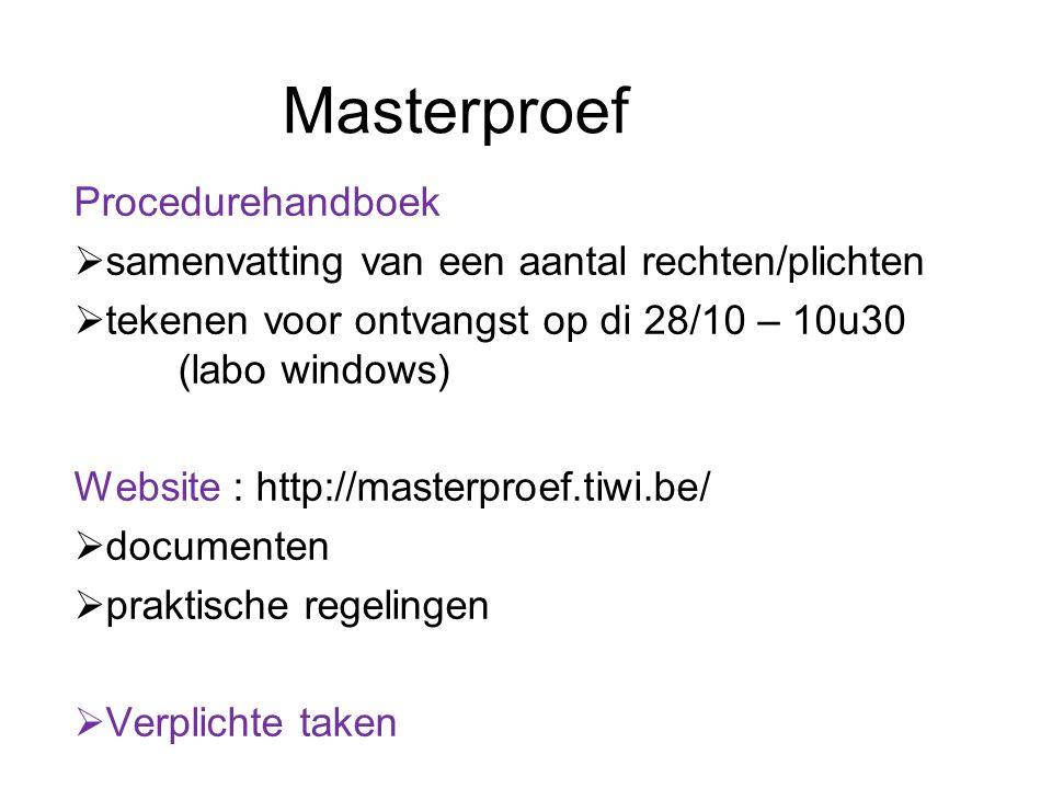 Masterproef Procedurehandboek  samenvatting van een aantal rechten/plichten  tekenen voor ontvangst op di 28/10 – 10u30 (labo windows) Website : http://masterproef.tiwi.be/  documenten  praktische regelingen  Verplichte taken