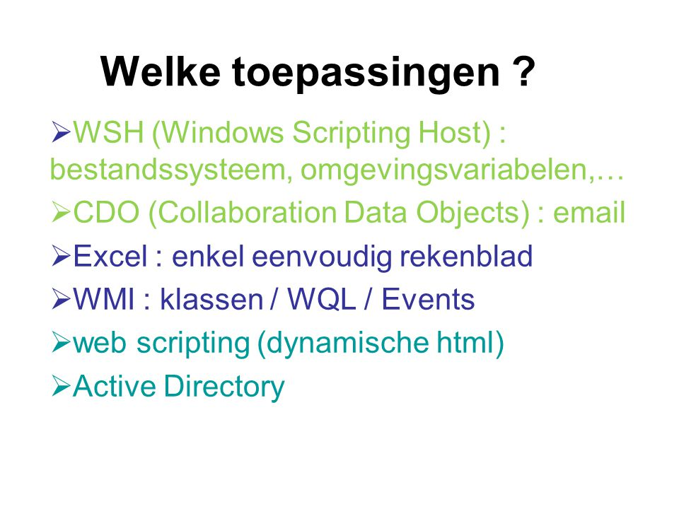 Welke toepassingen ?  WSH (Windows Scripting Host) : bestandssysteem, omgevingsvariabelen,…  CDO (Collaboration Data Objects) : email  Excel : enke