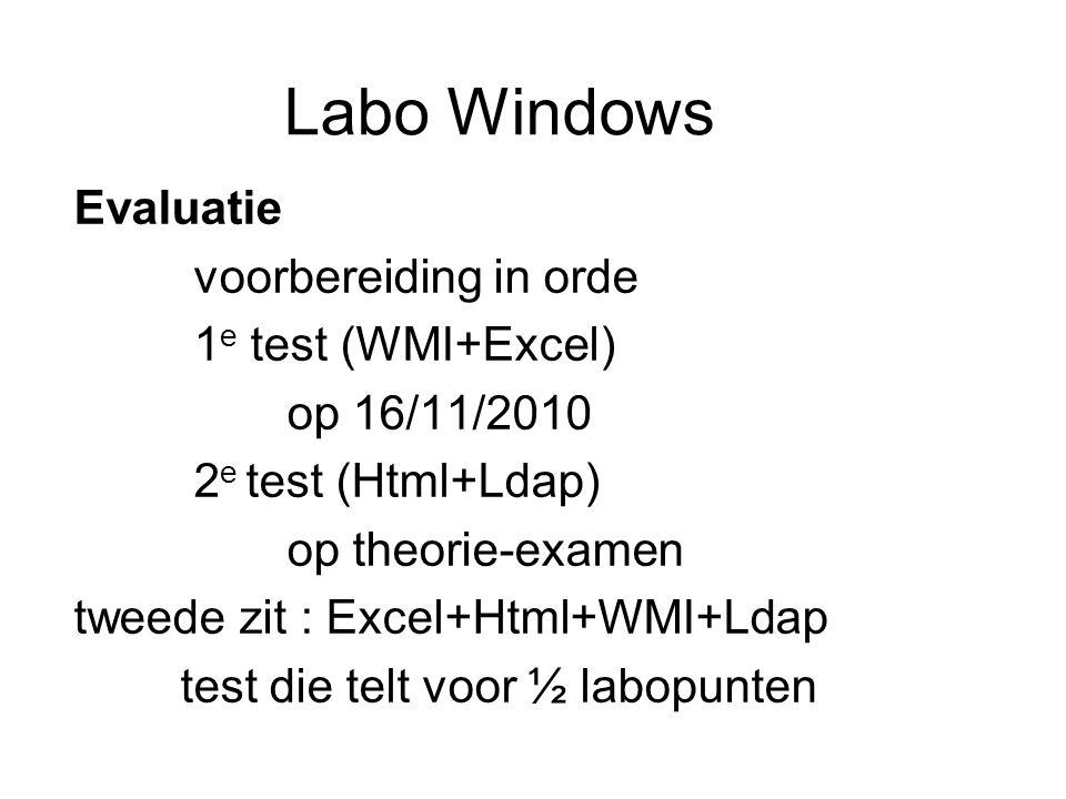 Labo Windows Evaluatie voorbereiding in orde 1 e test (WMI+Excel) op 16/11/2010 2 e test (Html+Ldap) op theorie-examen tweede zit : Excel+Html+WMI+Ldap test die telt voor ½ labopunten