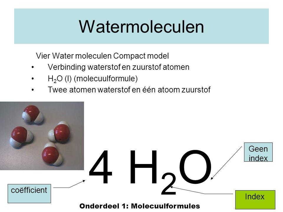 14 Watermoleculen Vier Water moleculen Compact model Verbinding waterstof en zuurstof atomen H 2 O (l) (molecuulformule) Twee atomen waterstof en één atoom zuurstof 4 H 2 O Index coëfficient Geen index Onderdeel 1: Molecuulformules