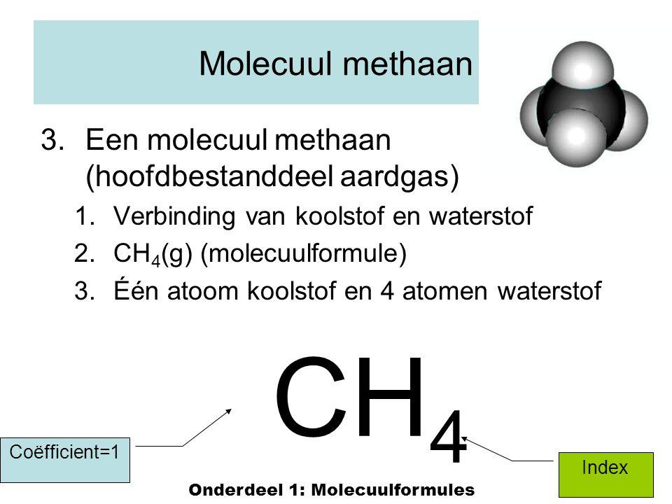 15 Molecuul methaan 3.Een molecuul methaan (hoofdbestanddeel aardgas) 1.Verbinding van koolstof en waterstof 2.CH 4 (g) (molecuulformule) 3.Één atoom koolstof en 4 atomen waterstof CH 4 Index Coëfficient=1 Onderdeel 1: Molecuulformules