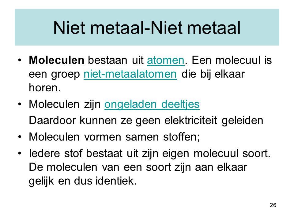 26 Niet metaal-Niet metaal Moleculen bestaan uit atomen. Een molecuul is een groep niet-metaalatomen die bij elkaar horen.atomenniet-metaalatomen Mole