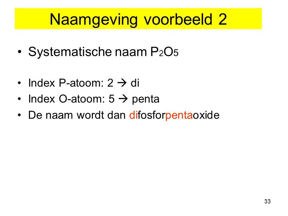 33 Systematische naam P 2 O 5 Index P-atoom: 2  di Index O-atoom: 5  penta De naam wordt dan difosforpentaoxide Naamgeving voorbeeld 2