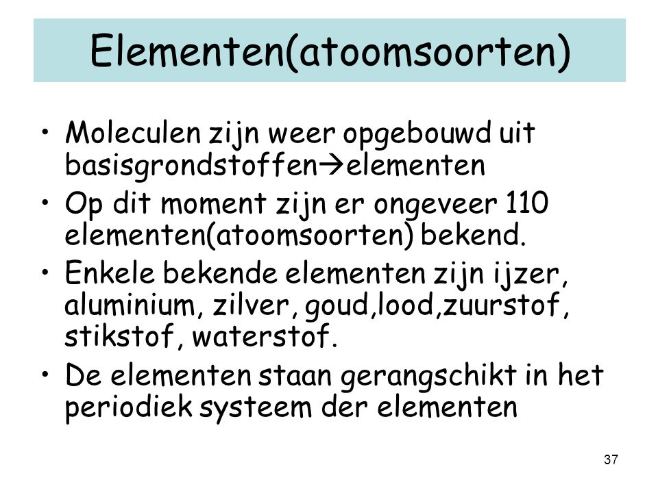 37 Elementen(atoomsoorten) Moleculen zijn weer opgebouwd uit basisgrondstoffen  elementen Op dit moment zijn er ongeveer 110 elementen(atoomsoorten) bekend.